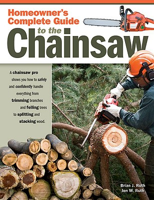 Homeowner's Complete Guide to the Chainsaw By Ruth, Brian J./ Ruth, Jen W.
